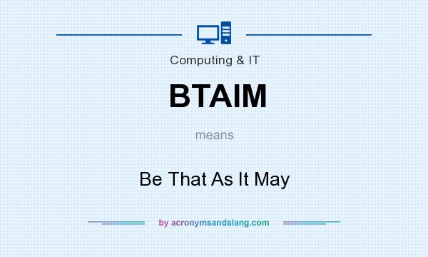 What does BTAIM mean? It stands for Be That As It May
