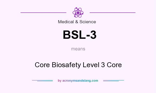 What does BSL-3 mean? It stands for Core Biosafety Level 3 Core
