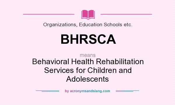 What does BHRSCA mean? It stands for Behavioral Health Rehabilitation Services for Children and Adolescents