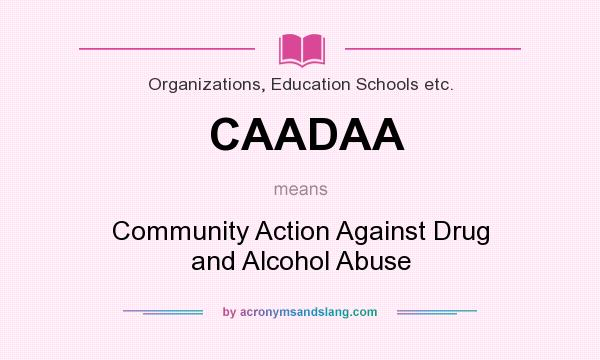 What does CAADAA mean? It stands for Community Action Against Drug and Alcohol Abuse