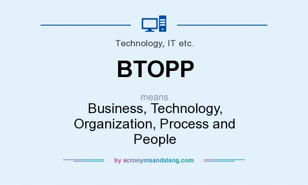 What does BTOPP mean? It stands for Business, Technology, Organization, Process and People
