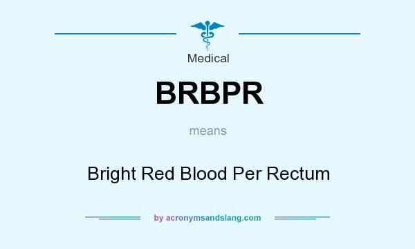 What does BRBPR mean? It stands for Bright Red Blood Per Rectum