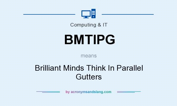 What does BMTIPG mean? It stands for Brilliant Minds Think In Parallel Gutters