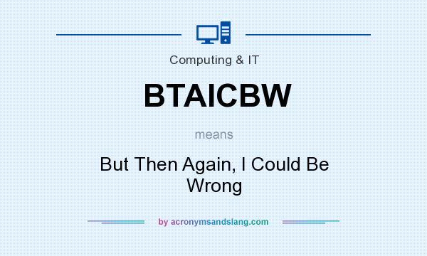 What does BTAICBW mean? It stands for But Then Again, I Could Be Wrong
