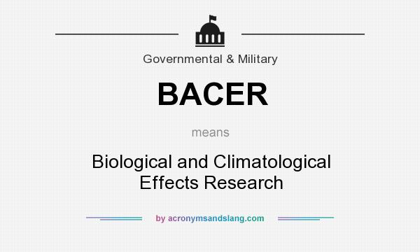 What does BACER mean? It stands for Biological and Climatological Effects Research