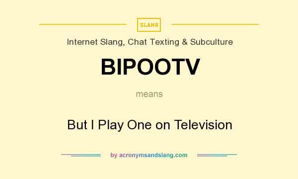 What does BIPOOTV mean? It stands for But I Play One on Television