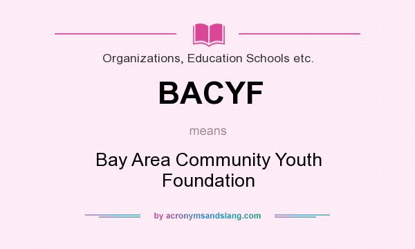 What does BACYF mean? It stands for Bay Area Community Youth Foundation