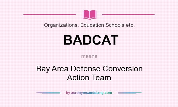 What does BADCAT mean? It stands for Bay Area Defense Conversion Action Team