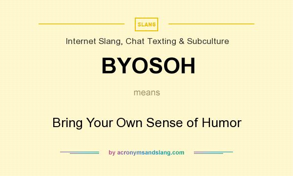 What does BYOSOH mean? It stands for Bring Your Own Sense of Humor