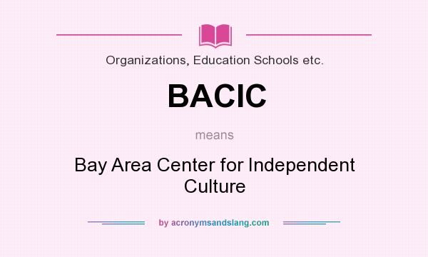 What does BACIC mean? It stands for Bay Area Center for Independent Culture