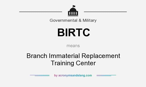 What does BIRTC mean? It stands for Branch Immaterial Replacement Training Center