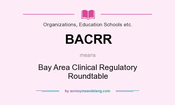 What does BACRR mean? It stands for Bay Area Clinical Regulatory Roundtable