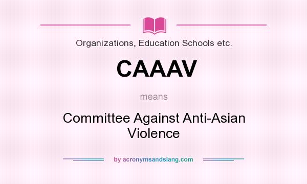 What does CAAAV mean? It stands for Committee Against Anti-Asian Violence