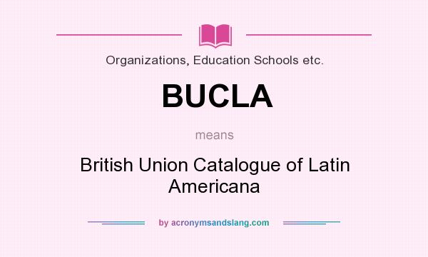 What does BUCLA mean? It stands for British Union Catalogue of Latin Americana