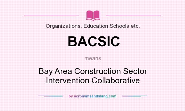 What does BACSIC mean? It stands for Bay Area Construction Sector Intervention Collaborative
