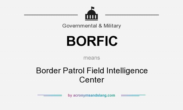 What does BORFIC mean? It stands for Border Patrol Field Intelligence Center