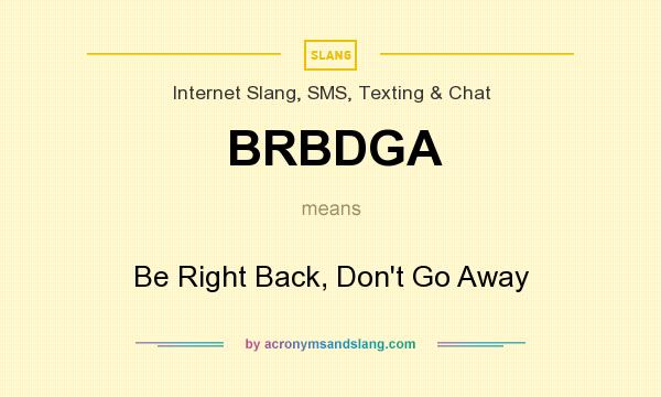 What does BRBDGA mean? It stands for Be Right Back, Don`t Go Away