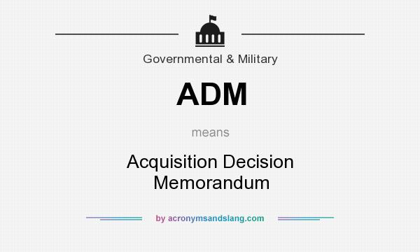 What does ADM mean? It stands for Acquisition Decision Memorandum
