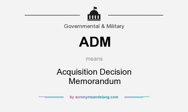 What does ADM mean? It stands for Acquisition Decision Memorandum