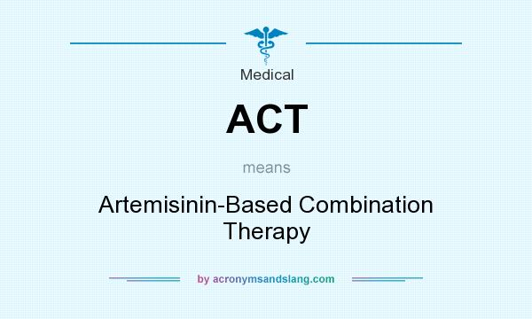 What does ACT mean? It stands for Artemisinin-Based Combination Therapy