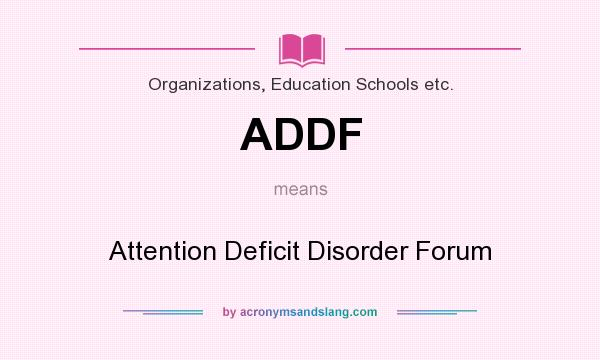 What does ADDF mean? It stands for Attention Deficit Disorder Forum
