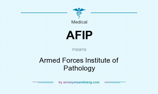 What does AFIP mean? It stands for Armed Forces Institute of Pathology