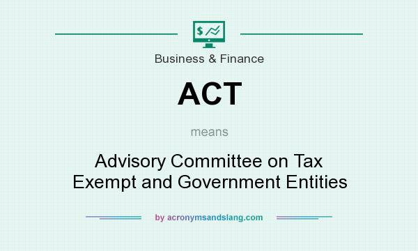 What does ACT mean? It stands for Advisory Committee on Tax Exempt and Government Entities
