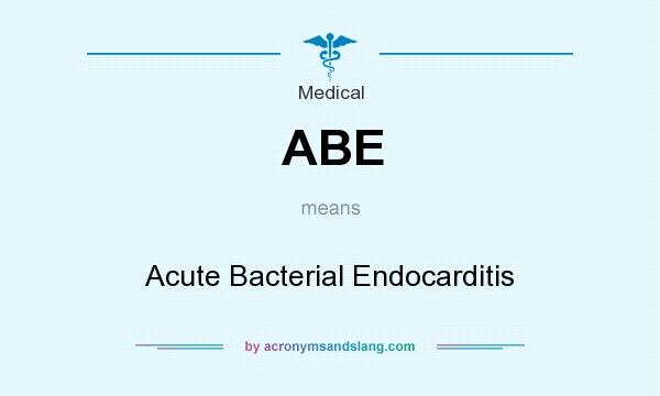 What does ABE mean? It stands for Acute Bacterial Endocarditis