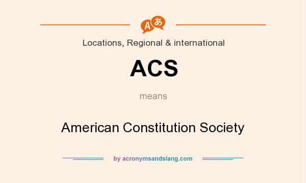 What does ACS mean? It stands for American Constitution Society