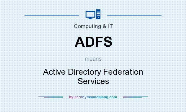 What does ADFS mean? It stands for Active Directory Federation Services