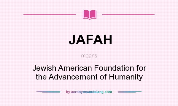 What does JAFAH mean? It stands for Jewish American Foundation for the Advancement of Humanity