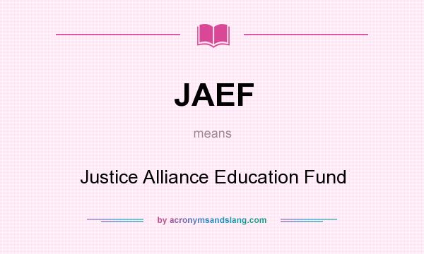What does JAEF mean? It stands for Justice Alliance Education Fund