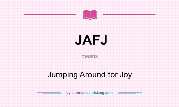 What does JAFJ mean? It stands for Jumping Around for Joy