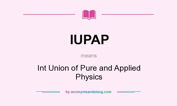 What does IUPAP mean? It stands for Int Union of Pure and Applied Physics