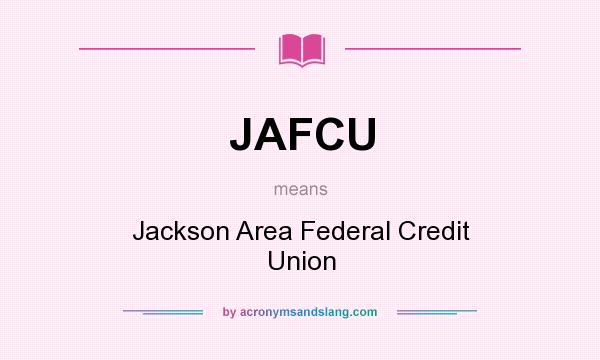 What does JAFCU mean? It stands for Jackson Area Federal Credit Union
