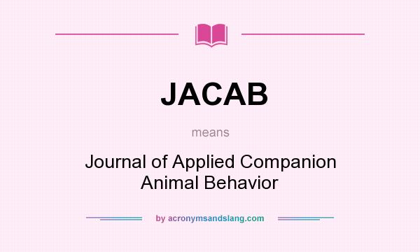 What does JACAB mean? It stands for Journal of Applied Companion Animal Behavior