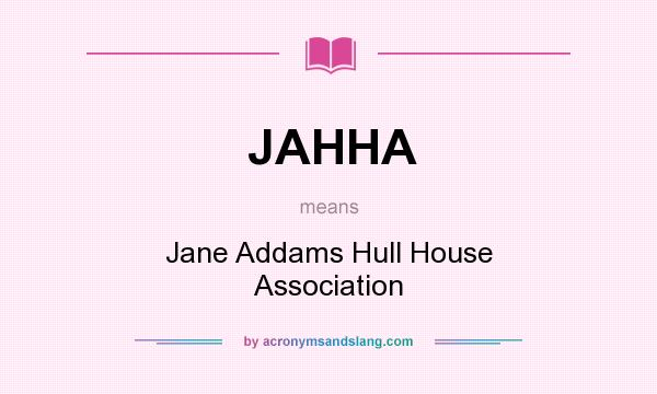What does JAHHA mean? It stands for Jane Addams Hull House Association