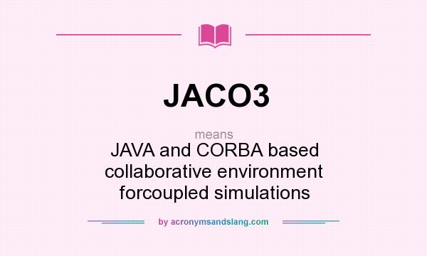 What does JACO3 mean? It stands for JAVA and CORBA based collaborative environment forcoupled simulations