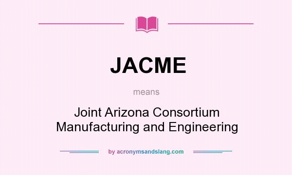 What does JACME mean? It stands for Joint Arizona Consortium Manufacturing and Engineering