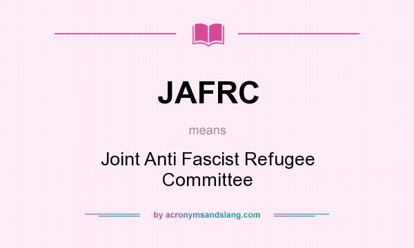 What does JAFRC mean? It stands for Joint Anti Fascist Refugee Committee