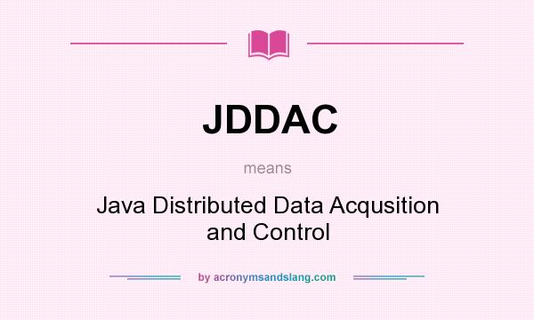 What does JDDAC mean? It stands for Java Distributed Data Acqusition and Control