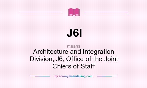 What does J6I mean? It stands for Architecture and Integration Division, J6, Office of the Joint Chiefs of Staff