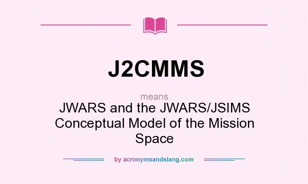 What does J2CMMS mean? It stands for JWARS and the JWARS/JSIMS Conceptual Model of the Mission Space