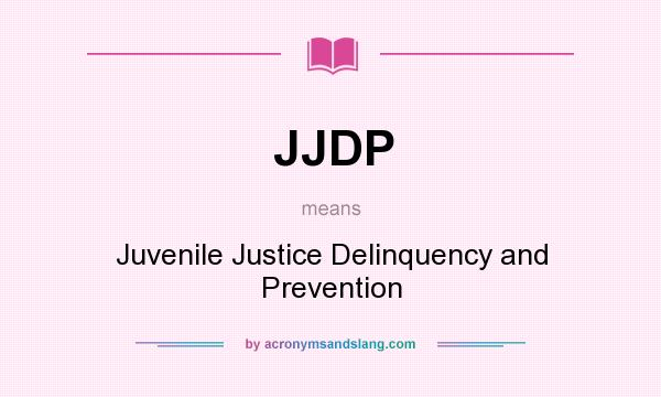 What does JJDP mean? It stands for Juvenile Justice Delinquency and Prevention