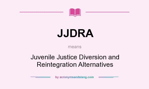 What does JJDRA mean? It stands for Juvenile Justice Diversion and Reintegration Alternatives