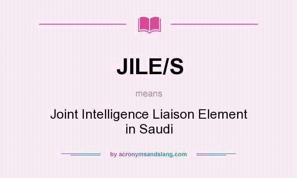 What does JILE/S mean? It stands for Joint Intelligence Liaison Element in Saudi