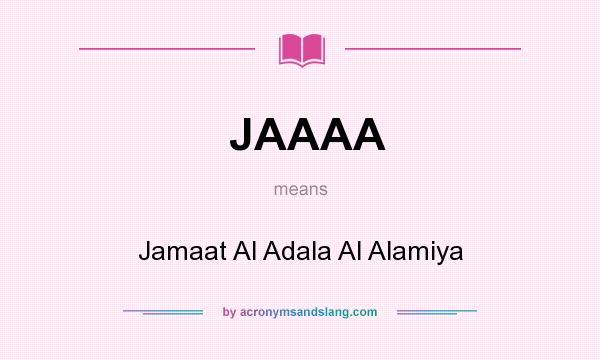 What does JAAAA mean? It stands for Jamaat Al Adala Al Alamiya
