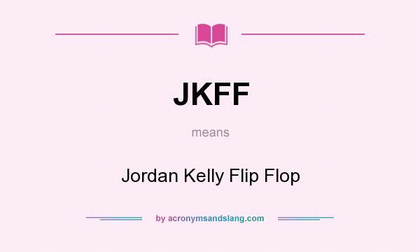 What does JKFF mean? It stands for Jordan Kelly Flip Flop
