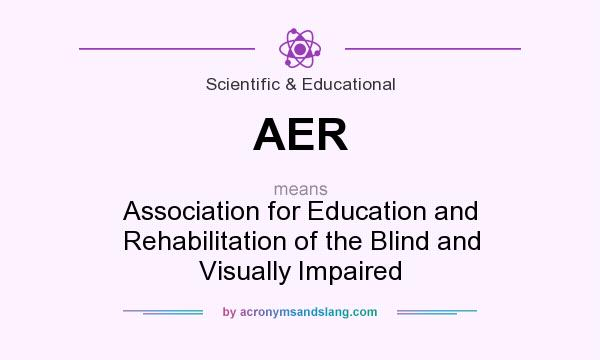What does AER mean? It stands for Association for Education and Rehabilitation of the Blind and Visually Impaired