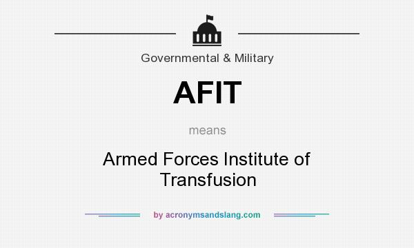 What does AFIT mean? It stands for Armed Forces Institute of Transfusion